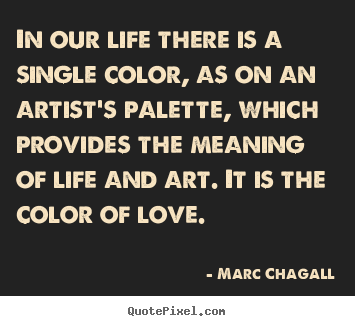 In our life there is a single color, as on an artist's palette, which.. Marc Chagall best love quotes