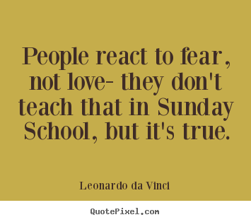 Make personalized picture quotes about love - People react to fear, not love- they don't teach..