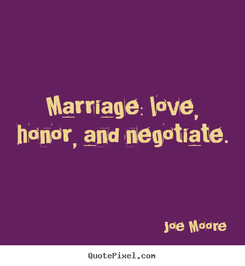Marriage: love, honor, and negotiate. Joe Moore  love quote