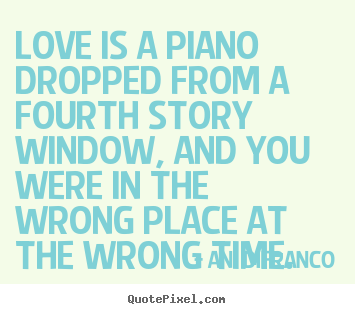 How to design pictures sayings about love - Love is a piano dropped from a fourth story window, and you were in..
