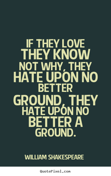 Make custom picture quotes about love - If they love they know not why, they hate upon no better ground, they..