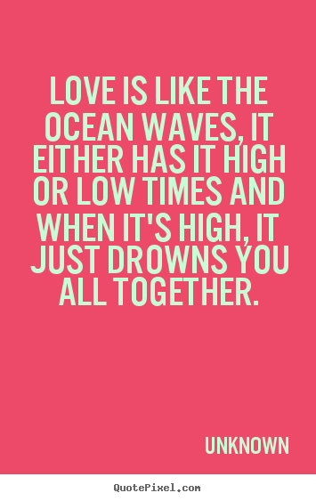 Create your own picture quotes about love - Love is like the ocean waves, it either has..