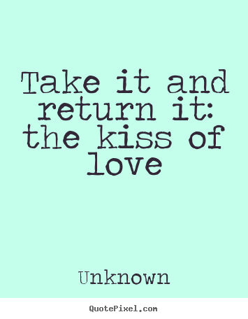 Quotes about love - Take it and return it: the kiss of love