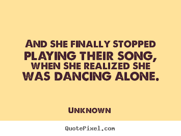 Quotes about love - And she finally stopped playing their song,..