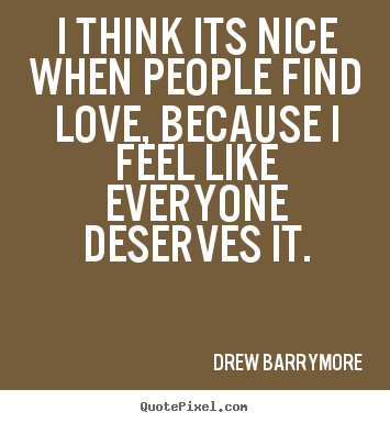 Quote about love - I think its nice when people find love, because i feel like everyone..