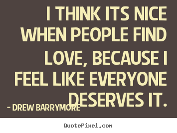I think its nice when people find love, because.. Drew Barrymore best love sayings