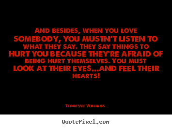 And besides, when you love somebody, you mustn't listen to what they.. Tennessee Williams top love quotes