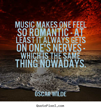 Sayings about love - Music makes one feel so romantic - at least it always gets..