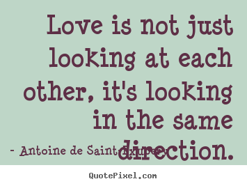 Create your own picture quotes about love - Love is not just looking at each other, it's looking in the same..