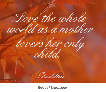 Love the whole world as a mother lovers her only child.  Buddha  love quotes