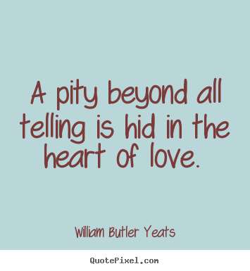 Love quote - A pity beyond all telling is hid in the heart of love.