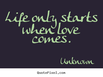 Unknown picture quote - Life only starts when love comes. - Love quotes