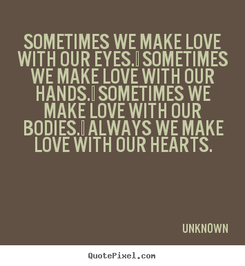Quotes about love - Sometimes we make love with our eyes.  sometimes we..