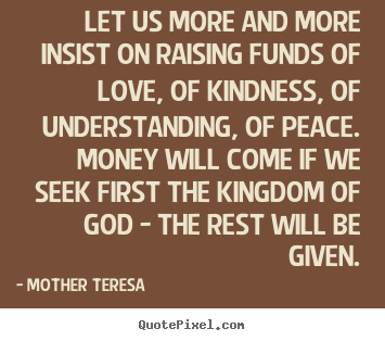 Mother Teresa picture quotes - Let us more and more insist on raising funds of.. - Love quotes