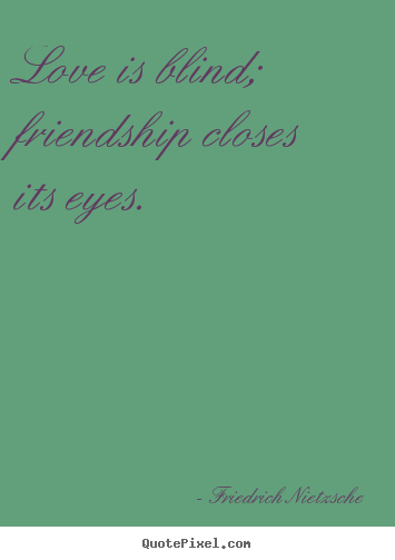 Create graphic image quotes about love - Love is blind; friendship closes its eyes.