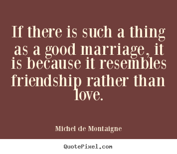 Michel De Montaigne picture quotes - If there is such a thing as a good marriage, it is because.. - Love quotes