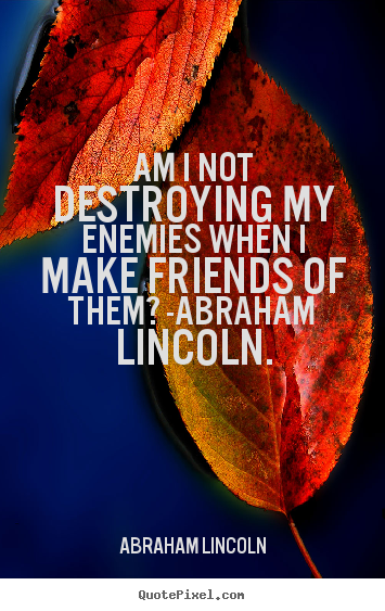 Quotes about love - Am i not destroying my enemies when i make friends of them? -abraham..