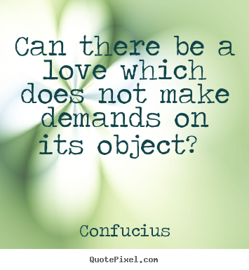Quotes about love - Can there be a love which does not make demands..