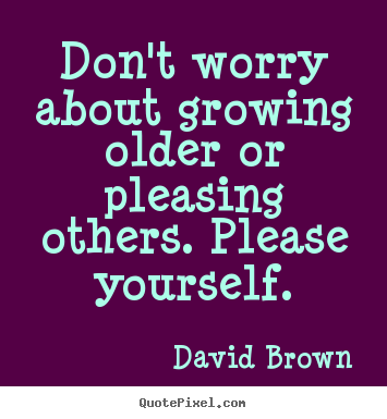 David Brown picture quotes - Don't worry about growing older or pleasing others... - Love sayings