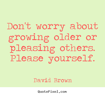 Don't worry about growing older or pleasing others. please yourself. David Brown  love quote