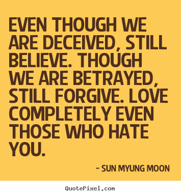 Even though we are deceived, still believe. though we are betrayed,.. Sun Myung Moon greatest love quotes