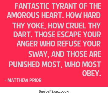 Fantastic tyrant of the amorous heart. how hard thy yoke, how.. Matthew Prior  love quotes