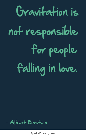 Gravitation is not responsible for people falling in.. Albert Einstein good love quotes