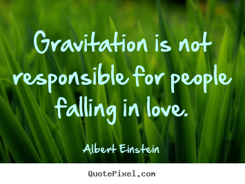 Design image quotes about love - Gravitation is not responsible for people falling in..
