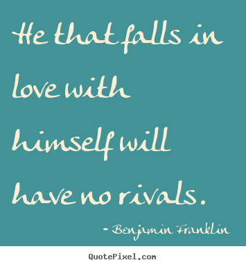 Benjamin Franklin picture quotes - He that falls in love with himself will have no rivals.  - Love quotes