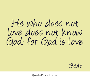 Love quote - He who does not love does not know god; for god is love
