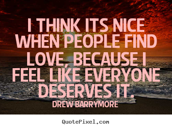 I think its nice when people find love, because i feel.. Drew Barrymore greatest love quotes