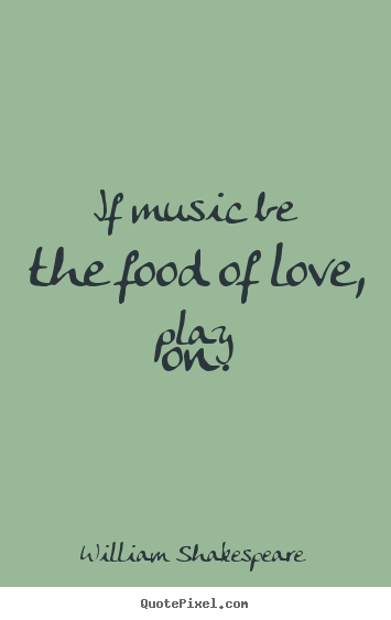 Quotes about love - If music be the food of love, play on.