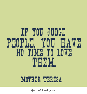 If you judge people, you have no time to love.. Mother Teresa greatest love quote