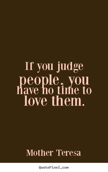 Quotes about love - If you judge people, you have no time to love them.