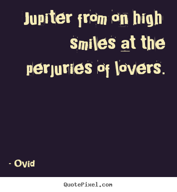 Quote about love - Jupiter from on high smiles at the perjuries..