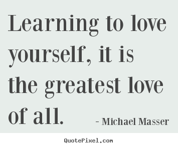 Sayings about love - Learning to love yourself, it is the greatest love of all.