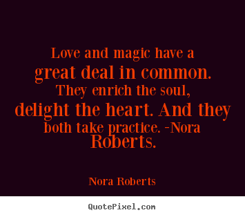 Love and magic have a great deal in common. they enrich the soul,.. Nora Roberts best love quotes