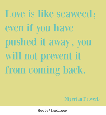 Quote about love - Love is like seaweed; even if you have pushed it away, you will not..