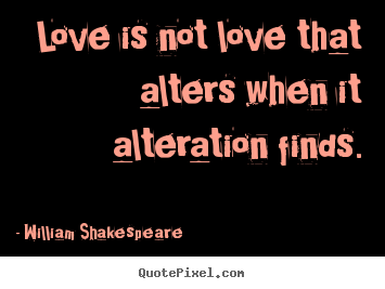 William Shakespeare picture quotes - Love is not love that alters when it alteration.. - Love quotes