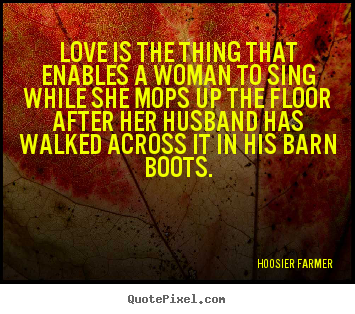 Hoosier Farmer picture quotes - Love is the thing that enables a woman to sing while.. - Love quotes