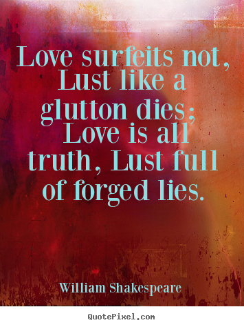 Quotes about love - Love surfeits not, lust like a glutton dies; love is all truth, lust full..