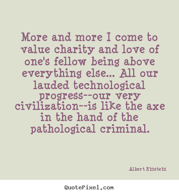 Albert Einstein picture quotes - More and more i come to value charity and love of one's fellow.. - Love quote