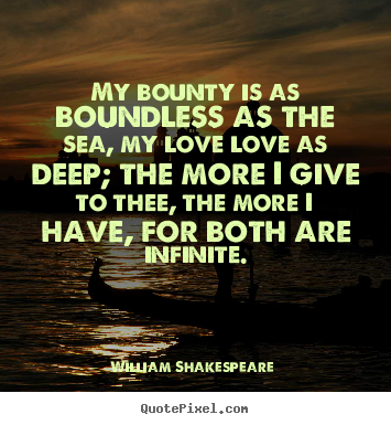 Love quotes - My bounty is as boundless as the sea, my love love..