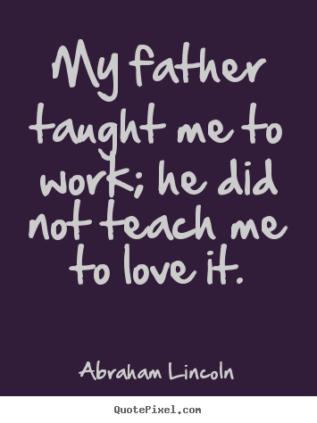 Abraham Lincoln picture quotes - My father taught me to work; he did not teach me to love it. - Love quotes