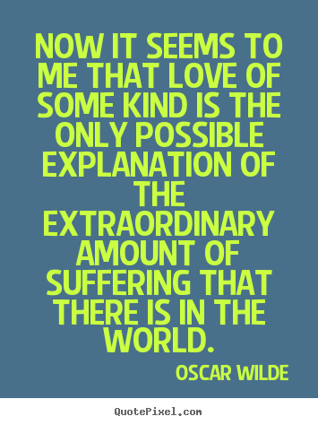 Oscar Wilde picture quotes - Now it seems to me that love of some kind is the only.. - Love quote