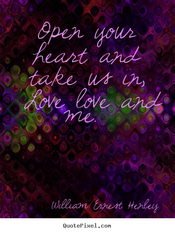 Open your heart and take us in, love—love and me.  William Ernest Henley greatest love quotes