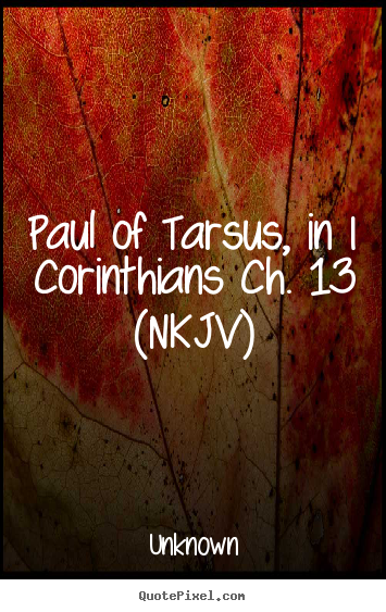 Paul of tarsus, in i corinthians ch. 13 (nkjv) Unknown best love quote