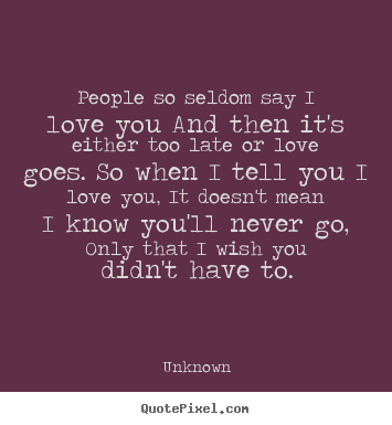 Love quotes - People so seldom say i love you and then it's either too late or..