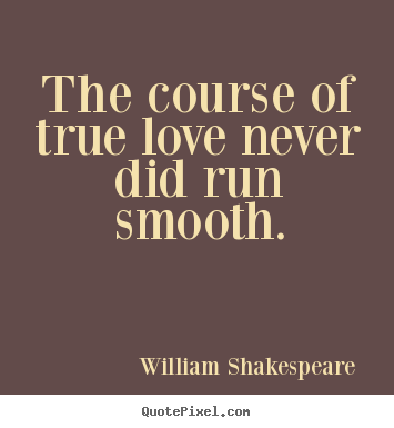 Make picture sayings about love - The course of true love never did run smooth.