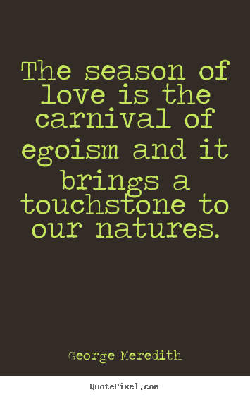 Customize picture quotes about love - The season of love is the carnival of egoism and it brings a touchstone..
